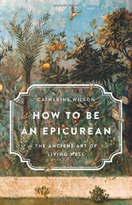 Front cover of How To Be An Epicurean by Catherine Wilson.